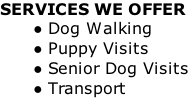 SERVICES WE OFFER Dog Walking Puppy Visits Senior Dog Visits Transport